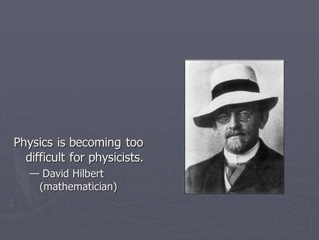 Physics is becoming too difficult for physicists. — David Hilbert (mathematician)