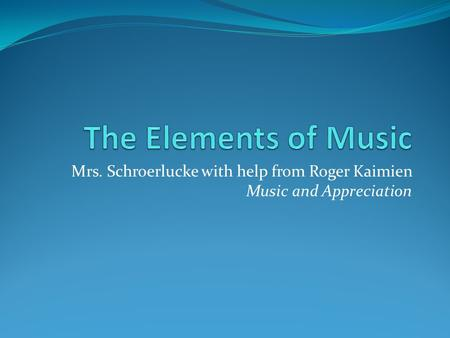 Mrs. Schroerlucke with help from Roger Kaimien Music and Appreciation