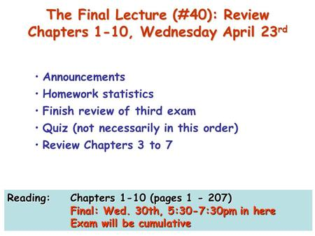 The Final Lecture (#40): Review Chapters 1-10, Wednesday April 23 rd Announcements Homework statistics Finish review of third exam Quiz (not necessarily.