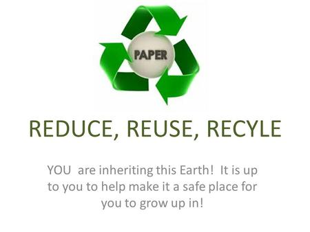 REDUCE, REUSE, RECYLE YOU are inheriting this Earth! It is up to you to help make it a safe place for you to grow up in!