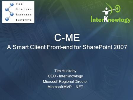 C-ME A Smart Client Front-end for SharePoint 2007 Tim Huckaby CEO – InterKnowlogy Microsoft Regional Director Microsoft MVP –.NET.