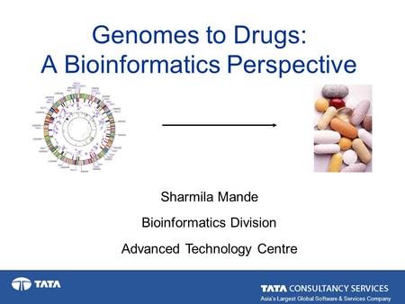 Asia's Largest Global Software & Services Company Genomes to Drugs: A Bioinformatics Perspective Sharmila Mande Bioinformatics Division Advanced Technology.