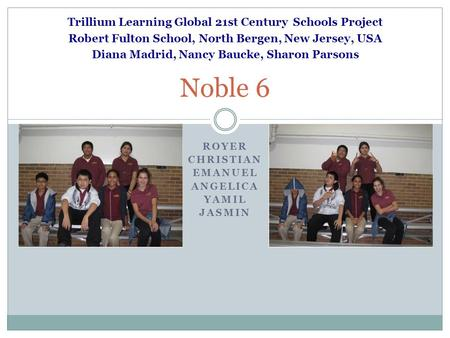 ROYER CHRISTIAN EMANUEL ANGELICA YAMIL JASMIN Noble 6 Trillium Learning Global 21st Century Schools Project Robert Fulton School, North Bergen, New Jersey,