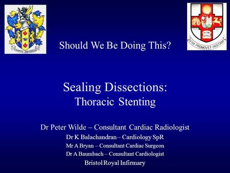Should We Be Doing This? Sealing Dissections: Thoracic Stenting Dr Peter Wilde – Consultant Cardiac Radiologist Dr K Balachandran – Cardiology SpR Mr A.