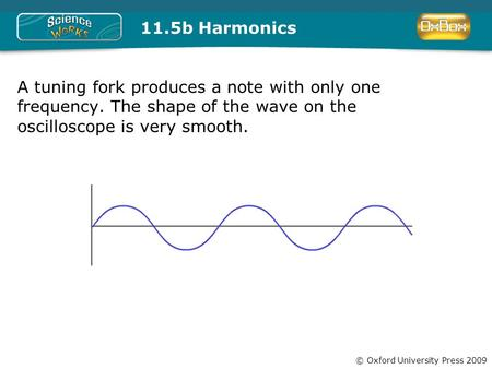 © Oxford University Press 2009 11.5b Harmonics A tuning fork produces a note with only one frequency. The shape of the wave on the oscilloscope is very.