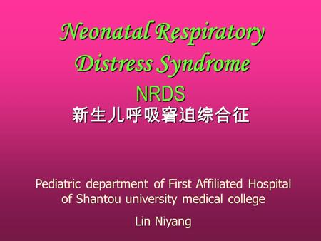 Neonatal Respiratory Distress Syndrome NRDS 新生儿呼吸窘迫综合征 Pediatric department of First Affiliated Hospital of Shantou university medical college Lin Niyang.
