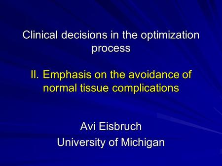 Clinical decisions in the optimization process II. Emphasis on the avoidance of normal tissue complications Avi Eisbruch University of Michigan.