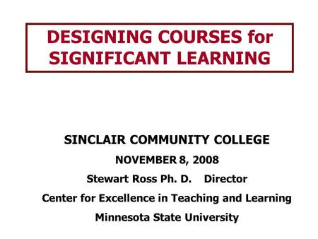 DESIGNING COURSES for SIGNIFICANT LEARNING SINCLAIR COMMUNITY COLLEGE NOVEMBER 8, 2008 Stewart Ross Ph. D. Director Center for Excellence in Teaching and.