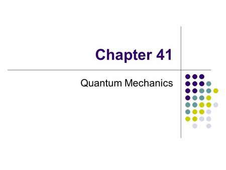 Chapter 41 Quantum Mechanics. The theory of quantum mechanics was developed in the 1920s By Erwin Schrödinger, Werner Heisenberg and others Enables use.