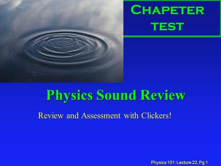 Physics 101: Lecture 22, Pg 1 Physics Sound Review Review and Assessment with Clickers! Chapeter test.