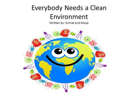 Everybody Needs a Clean Environment Written by: Simrat and Maya.