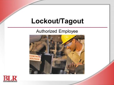 Lockout/Tagout Authorized Employee. © Business & Legal Reports, Inc. 0903 Session Objectives Recognize hazardous energy sources Understand responsibilities.