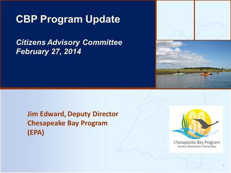 Jim Edward, Deputy Director Chesapeake Bay Program (EPA) 1 CBP Program Update Citizens Advisory Committee February 27, 2014.