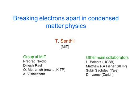 Breaking electrons apart in condensed matter physics T. Senthil (MIT) Group at MIT Predrag Nikolic Dinesh Raut O. Motrunich (now at KITP) A. Vishwanath.
