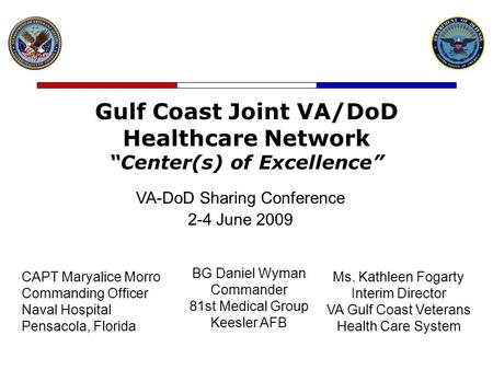 "Gulf Coast Joint VA/DoD Healthcare Network ""Center(s) of Excellence"" VA-DoD Sharing Conference 2-4 June 2009 BG Daniel Wyman Commander 81st Medical Group."