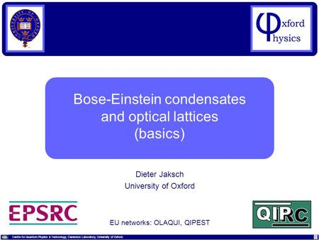 Centre for Quantum Physics & Technology, Clarendon Laboratory, University of Oxford. Dieter Jaksch (University of Oxford, UK) Bose-Einstein condensates.