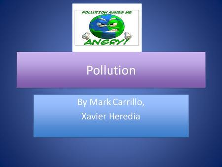 Pollution By Mark Carrillo, Xavier Heredia By Mark Carrillo, Xavier Heredia.