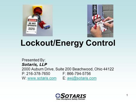 1 Lockout/Energy Control Presented By: Sotaris, LLP 2000 Auburn Drive, Suite 200 Beachwood, Ohio 44122 P: 216-378-7650 F: 866-794-5756 W: www.sotaris.com.