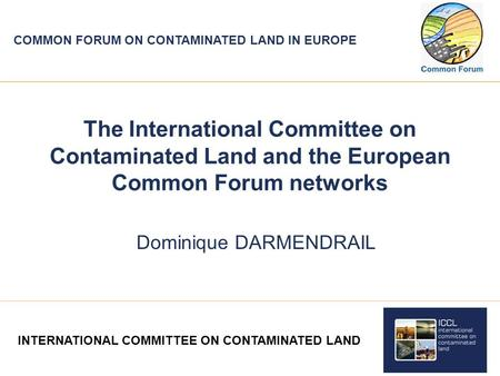 COMMON FORUM ON CONTAMINATED <strong>LAND</strong> IN EUROPE The International Committee on Contaminated <strong>Land</strong> <strong>and</strong> the European Common Forum networks Dominique DARMENDRAIL.