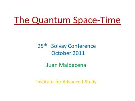 The Quantum Space-Time Juan Maldacena Institute for Advanced Study 25 th Solvay Conference October 2011.