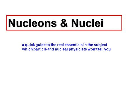 Nucleons & Nuclei a quick guide to the real essentials in the subject which particle and nuclear physicists won't tell you.