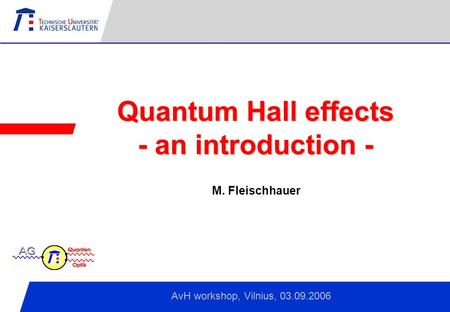 Kaiserslautern, April 2006 Quantum Hall effects - an introduction - AvH workshop, Vilnius, 03.09.2006 M. Fleischhauer.
