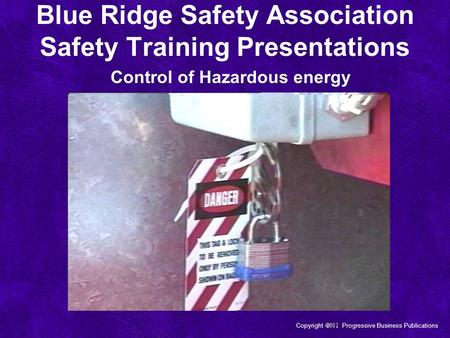 Copyright  Progressive Business Publications Control of Hazardous energy Blue Ridge Safety Association Safety Training Presentations.