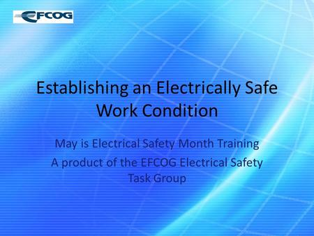 Establishing an Electrically Safe Work Condition May is Electrical Safety Month Training A product of the EFCOG Electrical Safety Task Group.