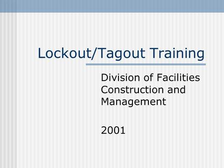 Lockout/Tagout Training Division of Facilities Construction and Management 2001.