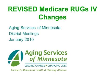 REVISED Medicare RUGs IV Changes Aging Services of Minnesota District Meetings January 2010.