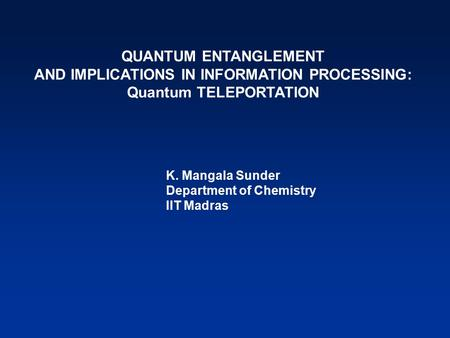 QUANTUM ENTANGLEMENT AND IMPLICATIONS IN INFORMATION PROCESSING: Quantum TELEPORTATION K. Mangala Sunder Department of Chemistry IIT Madras.