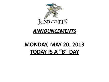 "ANNOUNCEMENTS MONDAY, MAY 20, 2013 TODAY IS A ""B"" DAY."