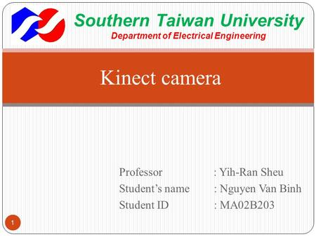 Professor : Yih-Ran Sheu Student's name : Nguyen Van Binh Student ID: MA02B203 Kinect camera 1 Southern Taiwan University Department of Electrical Engineering.