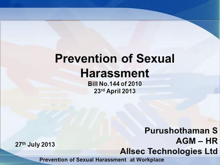 Prevention of Sexual Harassment at Workplace Prevention of Sexual Harassment Bill No.144 of 2010 23 rd April 2013 27 th July 2013 Purushothaman S AGM –