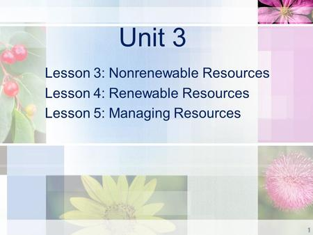 Unit 3 Lesson 3: Nonrenewable Resources Lesson 4: Renewable Resources Lesson 5: Managing Resources 1.