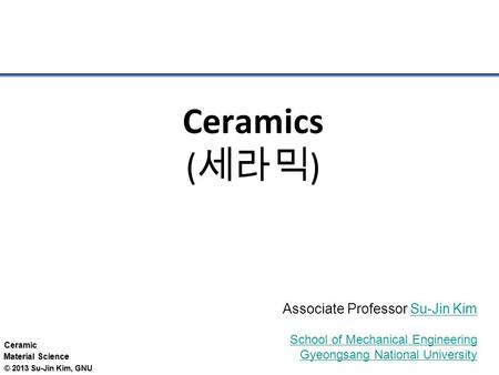 Ceramic Material Science © 2013 Su-Jin Kim, GNU Ceramics ( 세라믹 ) Associate Professor Su-Jin KimSu-Jin Kim School of Mechanical Engineering Gyeongsang National.