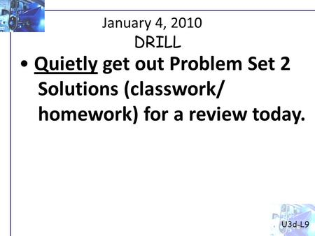 January 4, 2010 Quietly get out Problem Set 2 Solutions (classwork/ homework) for a review today. U3d-L9 DRILL.