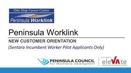 Peninsula Worklink NEW CUSTOMER ORIENTATION (Sentara Incumbent Worker Pilot Applicants Only) Proud Partner: