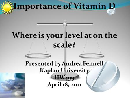 Importance of Vitamin D Where is your level at on the scale? Presented by Andrea Fennell Kaplan University HW499 April 18, 2011.