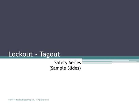 © 2009 Factory Strategies Group LLC. All rights reserved. Safety Series (Sample Slides) Lockout - Tagout.