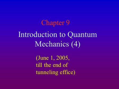 Chapter 9 Introduction to Quantum Mechanics (4) (June 1, 2005, till the end of tunneling effice)
