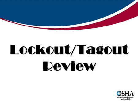 "OSHA ""Hot Topics"" Lockout/Tagout Review. DIRECTIVE NUMBER: CPL 02-00-147 EFFECTIVE DATE: 2/11/08 SUBJECT: The Control of Hazardous Energy – Enforcement."