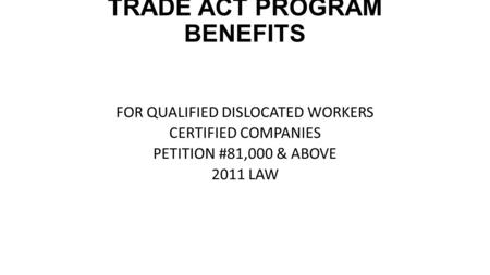 TRADE ACT PROGRAM BENEFITS FOR QUALIFIED DISLOCATED WORKERS CERTIFIED COMPANIES PETITION #81,000 & ABOVE 2011 LAW.