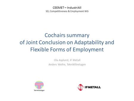 Cochairs summary of Joint Conclusion on Adaptability and Flexible Forms of Employment Ola Asplund, IF Metall Anders Weihe, Teknikföretagen CEEMET – IndustriAll.