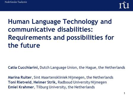 1 Human Language Technology and communicative disabilities: Requirements and possibilities for the future Catia Cucchiarini, Dutch Language Union, the.