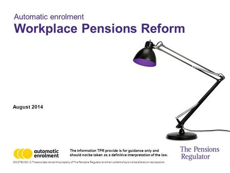 August 2014 Automatic enrolment Workplace Pensions Reform DM 2750193 v3 These slides remain the property of The Pensions Regulator and their content should.