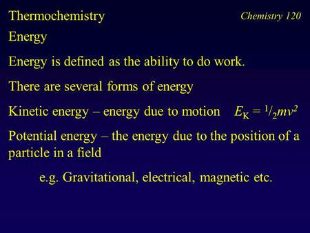 Chemistry 120 Thermochemistry Energy Energy is defined as the ability to do work. There are several forms of energy Kinetic energy – energy due to motion.