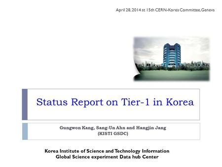 Status Report on Tier-1 in Korea Gungwon Kang, Sang-Un Ahn and Hangjin Jang (KISTI GSDC) April 28, 2014 at 15th CERN-Korea Committee, Geneva Korea Institute.