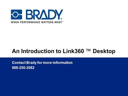 An Introduction to Link360 ™ Desktop Contact Brady for more information 888-250-3082.