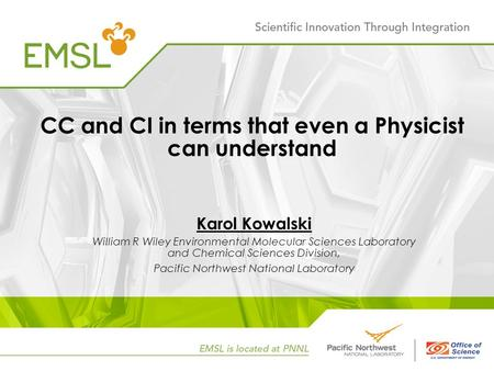 CC and CI in terms that even a Physicist can understand Karol Kowalski William R Wiley Environmental Molecular Sciences Laboratory and Chemical Sciences.